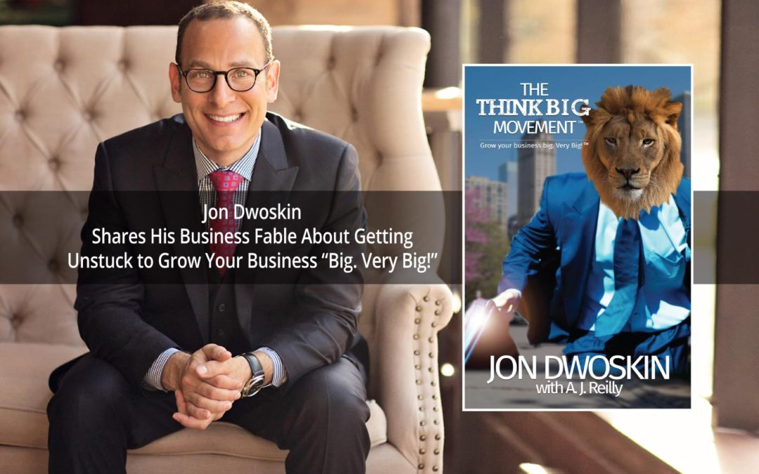 """Jon Dwoskin Shares His Business Fable About Getting Unstuck to Grow Your Business """"Big. Very Big!"""""""