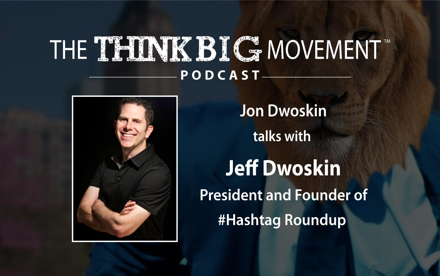Think Big Movement Podcast - Jon Dwoskin Interviews Jeff DwoskinPresident and Founder of #Hashtag Roundup