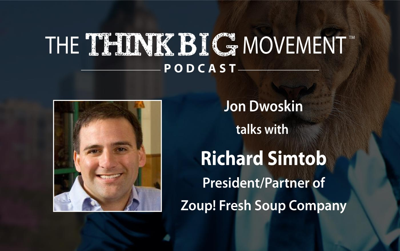 Think Big Movement Podcast - Jon Dwoskin Interviews Richard Simtob, President/Parter of Zoup! Fresh Soup Company