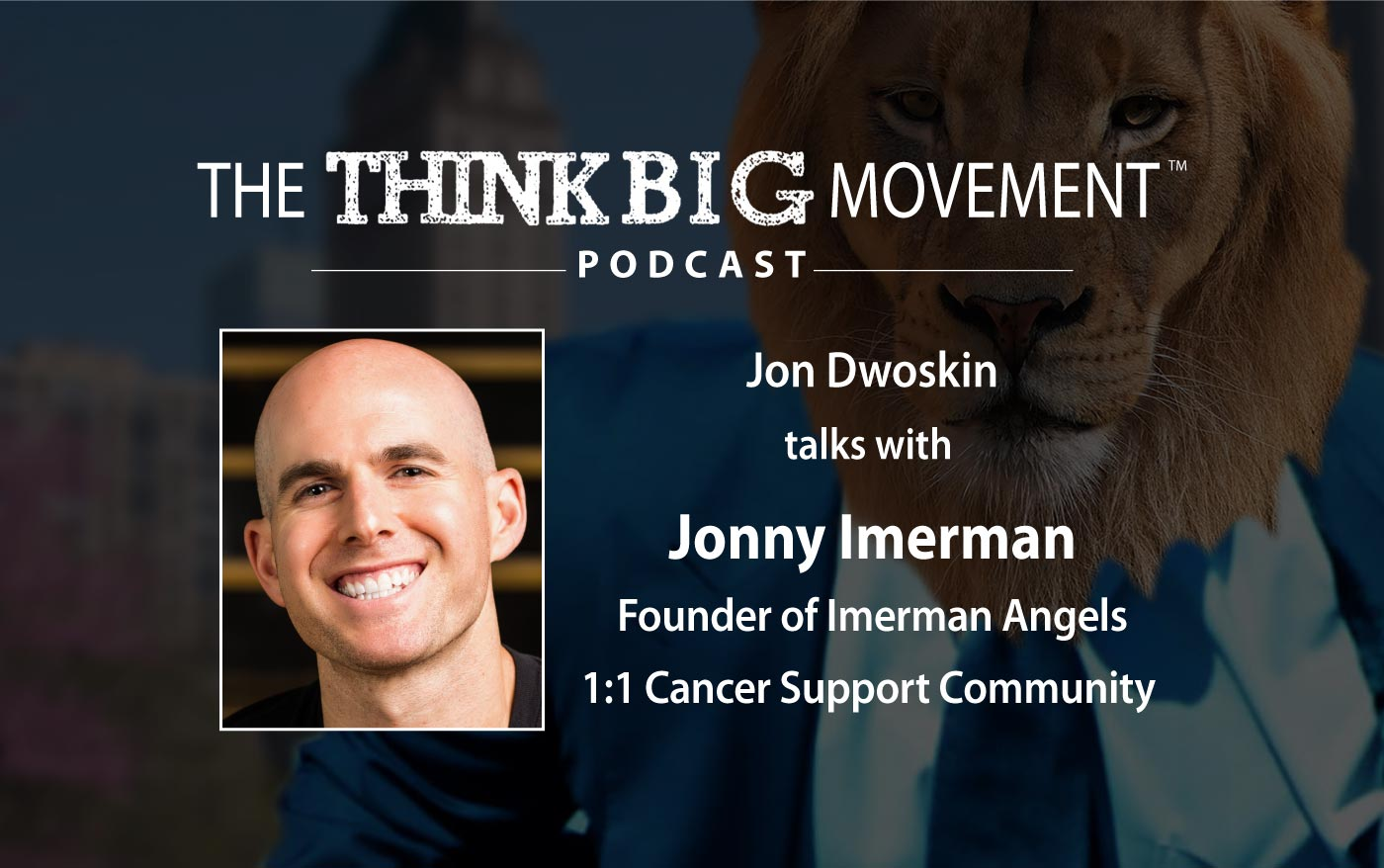 The Think Big Movement Podcast - Jon Dwoskin Interviews Jonny Imerman, Founder of Imerman Angels 1:1 Cancer Support Community