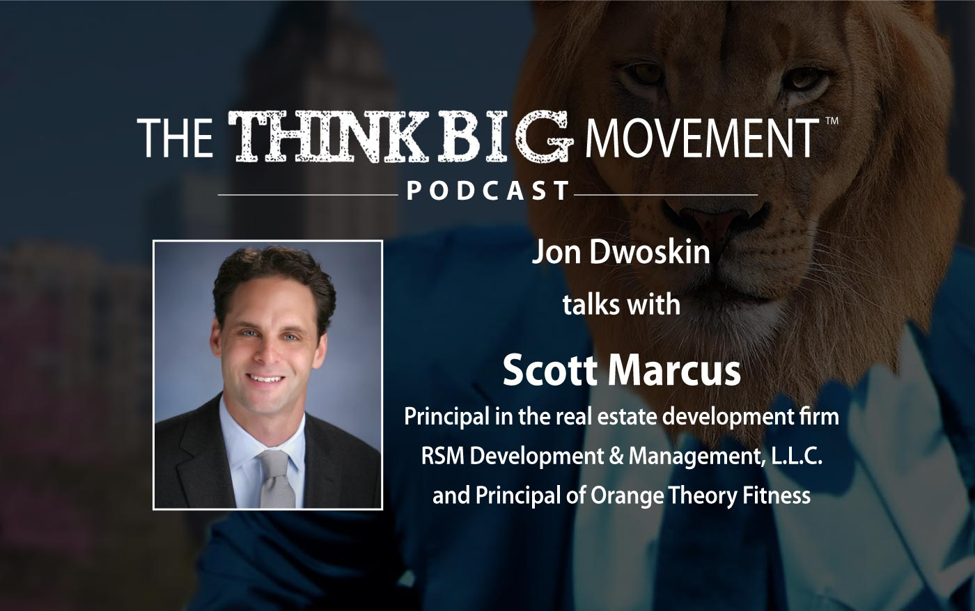 Think Big Movement Podcast - Jon Dwoskin Interviews Scott J. Marcus, Principal in RSM Development & Management and Orange Theory Fitness
