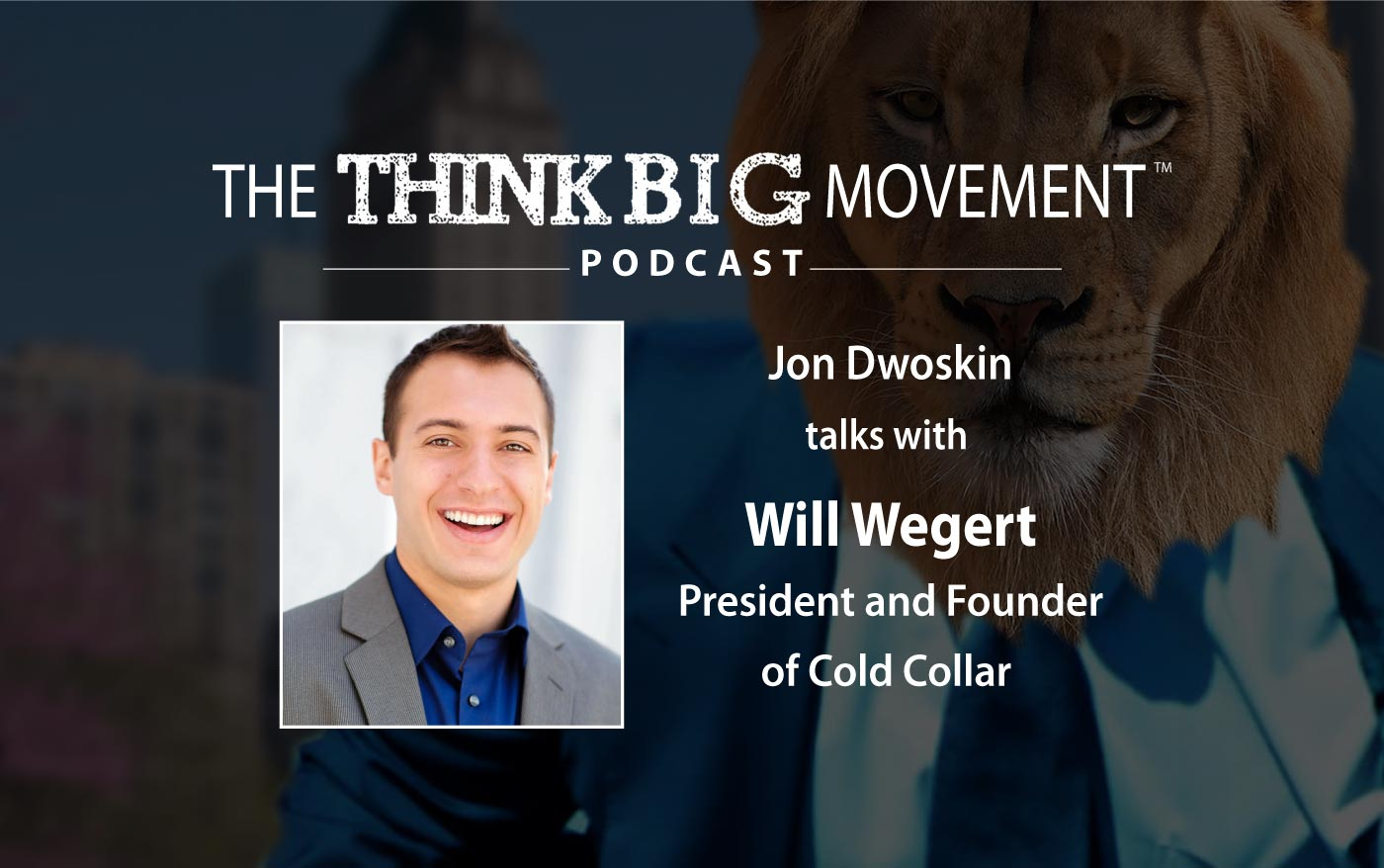 The Think Big Movement Podcast - Jon Dwoskin Interviews Will Wegert, President and Founder of Cold Collar
