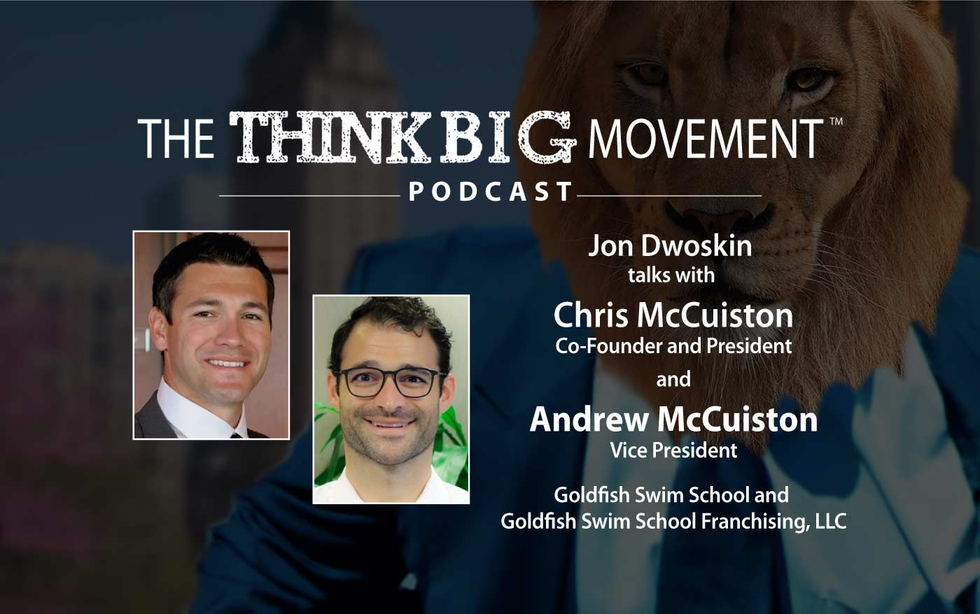 Think Big Movement Podcast - Jon Dwoskin Interviews Chris and Andrew McCuiston of Goldfish Swim School