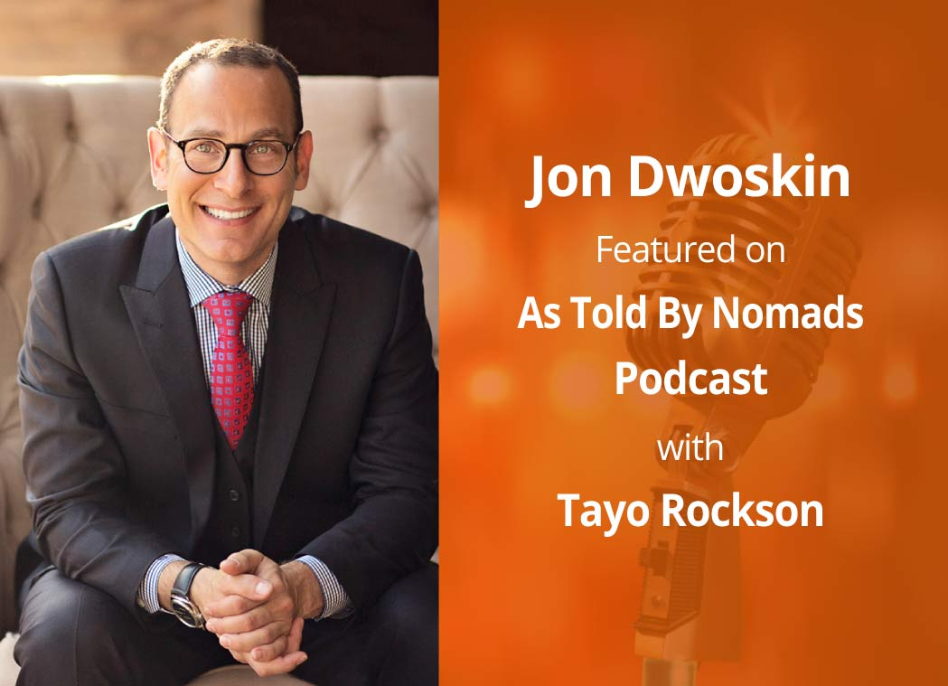 Jon talks with Tayo Rockson in the As Told By Nomads Podcast Episode, How to THINK BIG with Jon Dwoskin