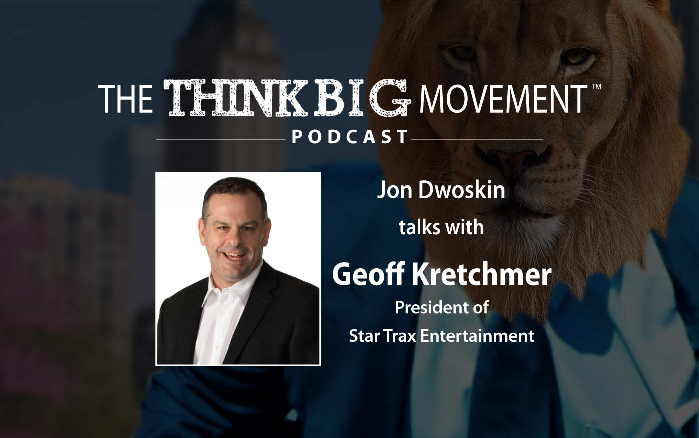 Think Big Movement Podcast - Jon Dwoskin Interviews Geoff Kretchmer - President of Star Trax Entertainment