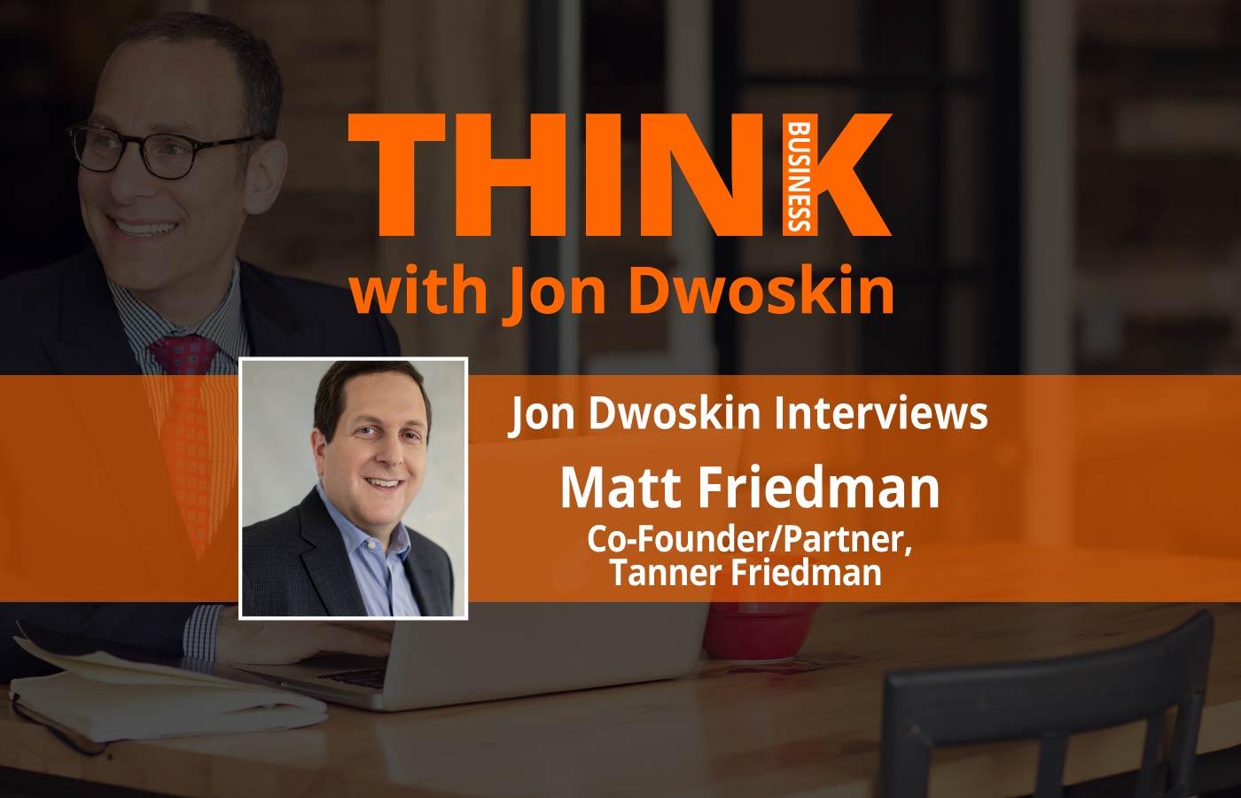 THINK Business: Jon Dwoskin Interviews Matt Friedman, Co-Founder/Partner, Tanner Friedman