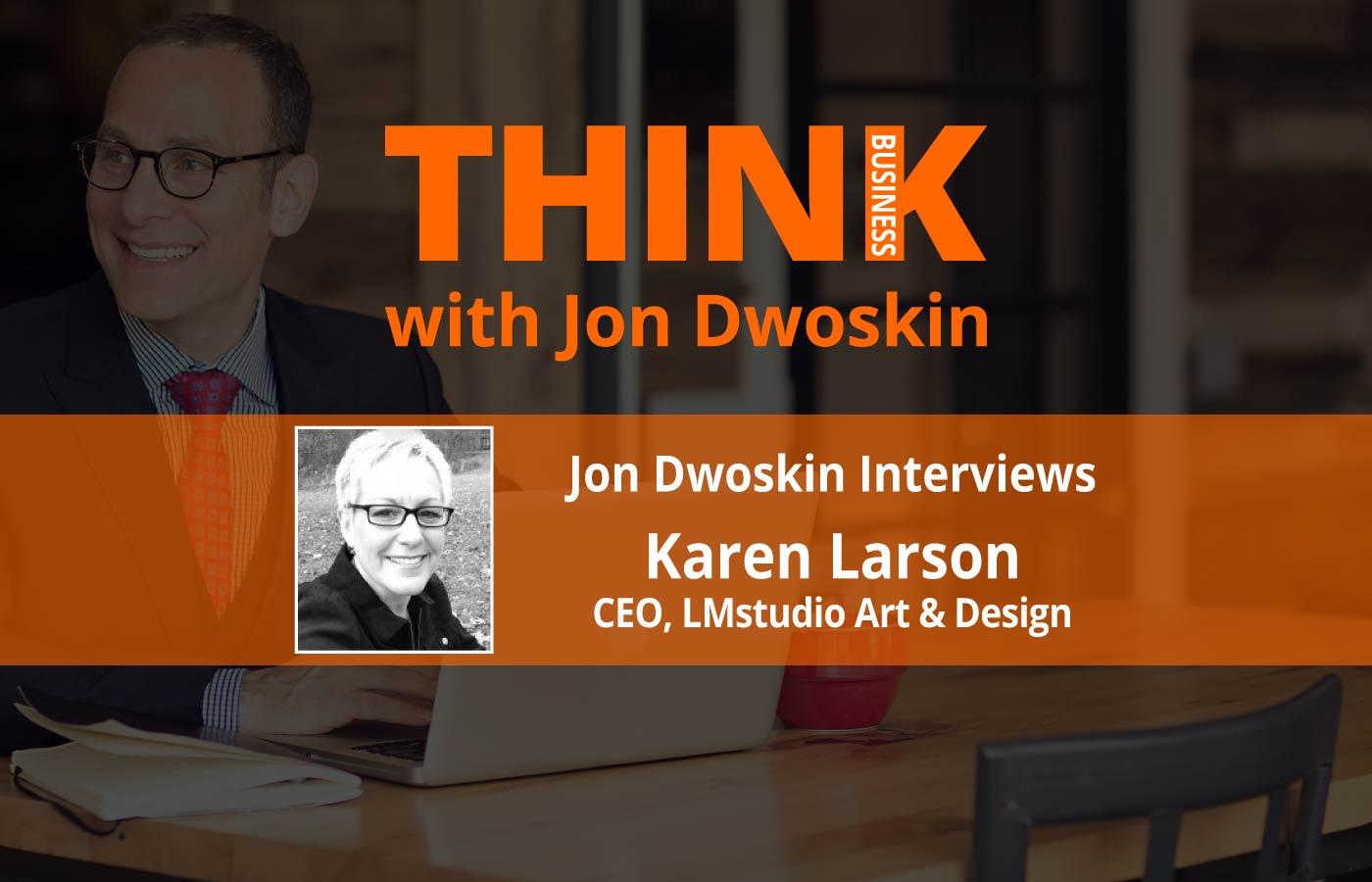 THINK Business: Jon Dwoskin Interviews Karen Larson, CEO of LMstudio Art & Design