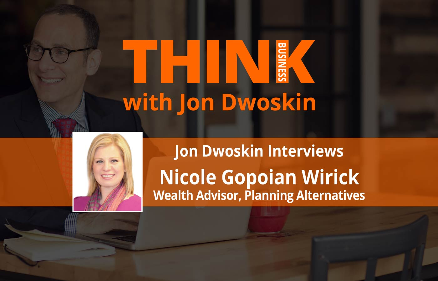 THINK Business: Jon Dwoskin Interviews Nicole Gopoian Wirick, Wealth Advisor, Planning Alternatives