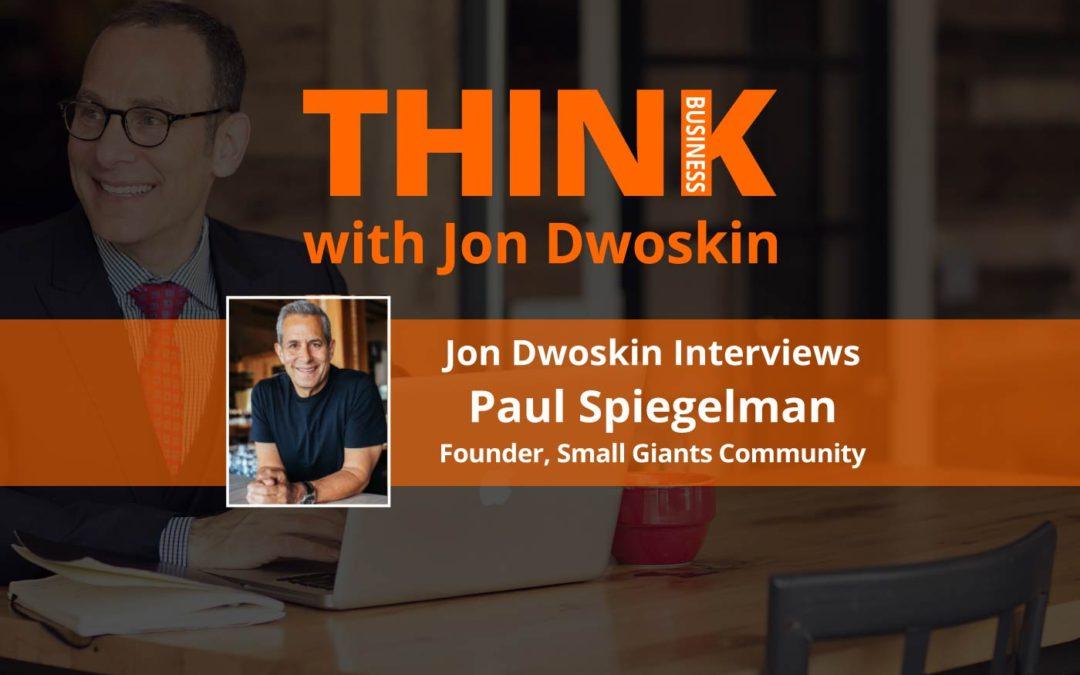 THINK Business: Jon Dwoskin Interviews Paul Spiegelman, Founder, Small Giants Community