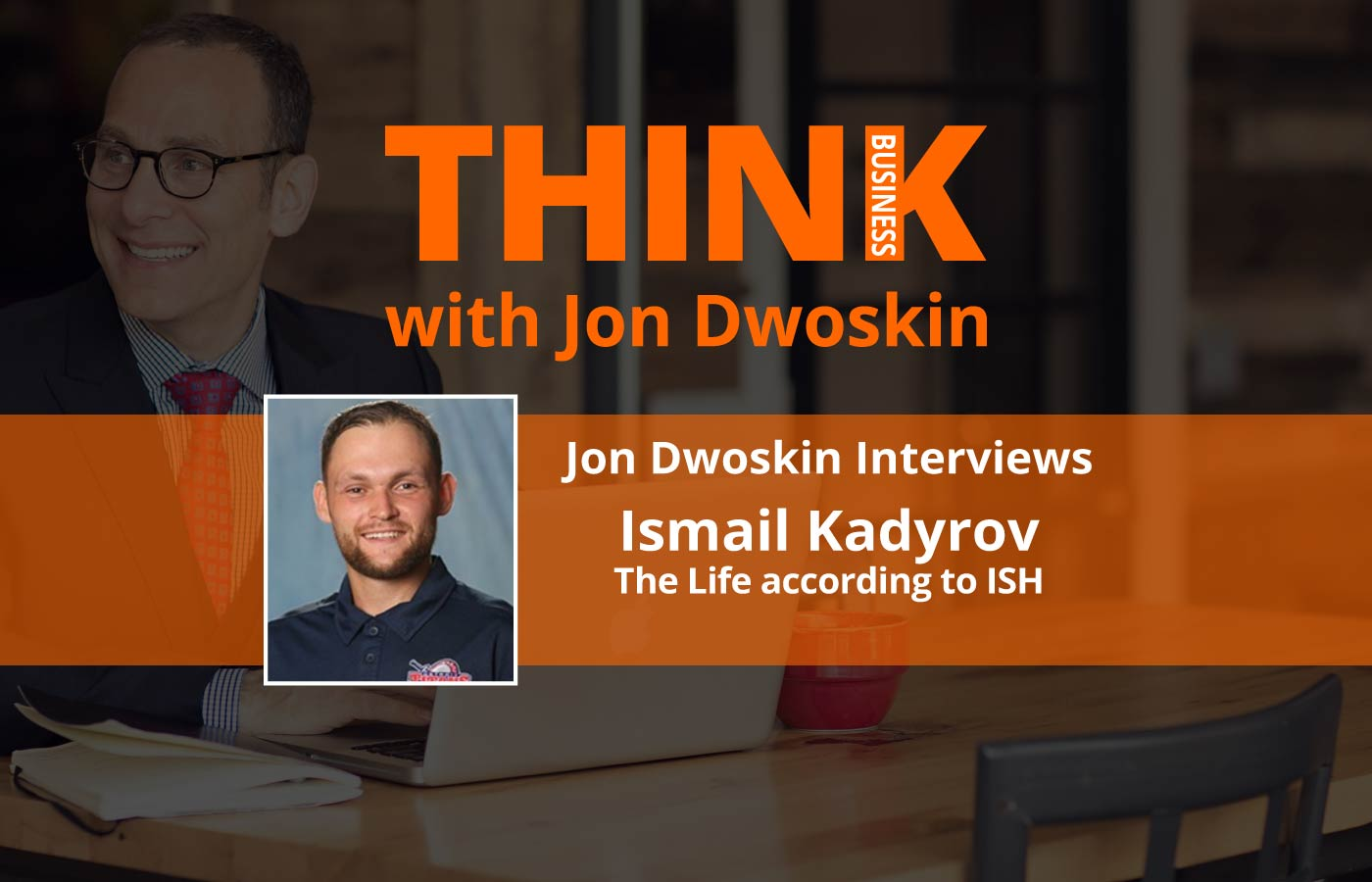 THINK Business Podcast: Jon Dwoskin Interviews Ismail Kadyrov, CEO The Life according to ISH