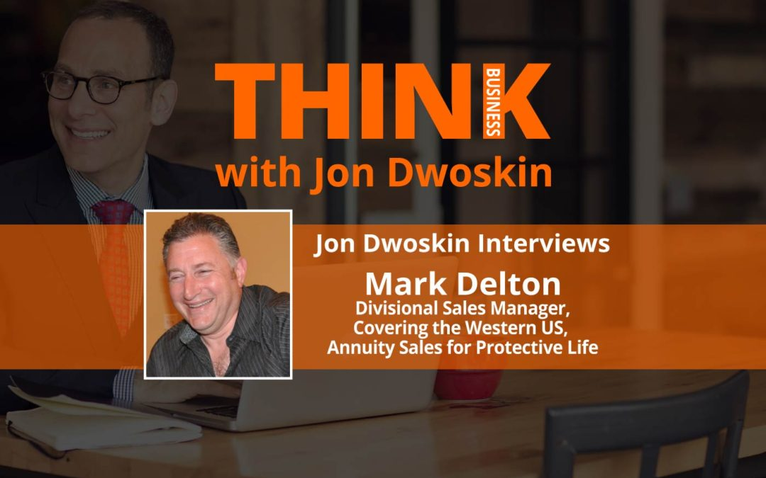 THINK Business: Jon Dwoskin Interviews Mark Delton, Divisional Sales Manager, Covering the Western US, Annuity Sales for Protective Life