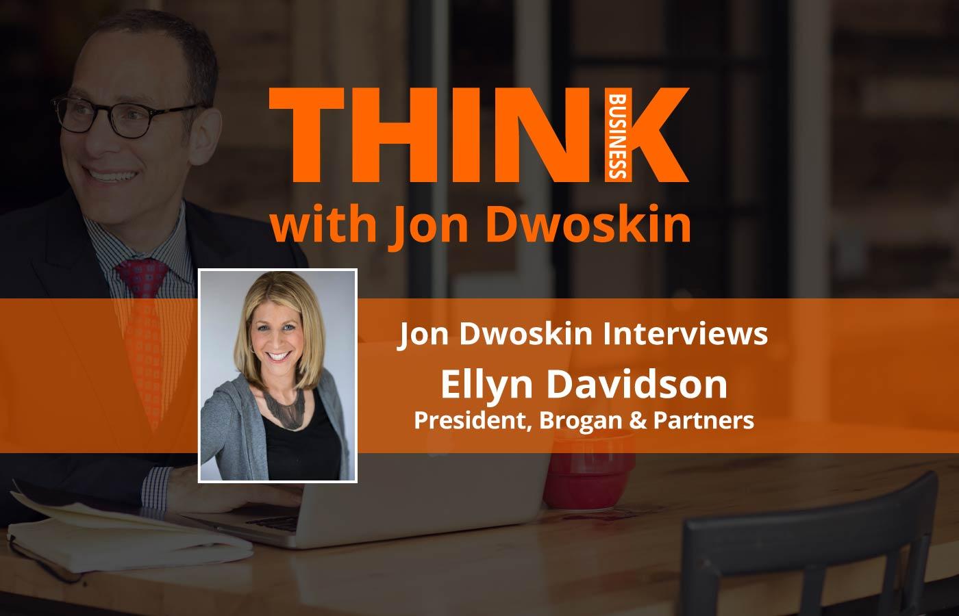 THINK Business Podcast: Jon Dwoskin Interviews Ellyn Davidson, President, Brogan & Partners