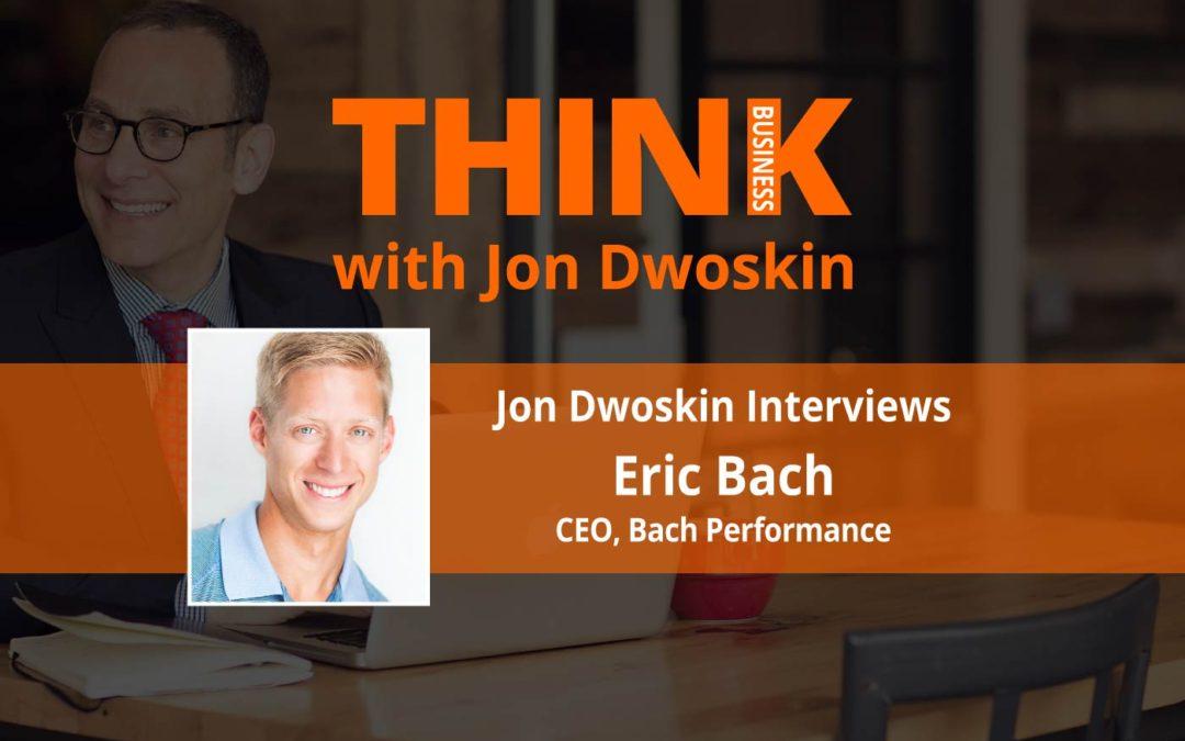 THINK Business: Jon Dwoskin Interviews Eric Bach, CEO, Bach Performance