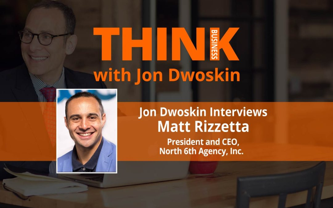 THINK Business: Jon Dwoskin Interviews Matt Rizzetta, President and CEO of North 6th Agency, Inc.