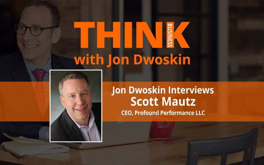 Jon Dwoskin Interviews Scott Mautz, CEO of Profound Performance LLC