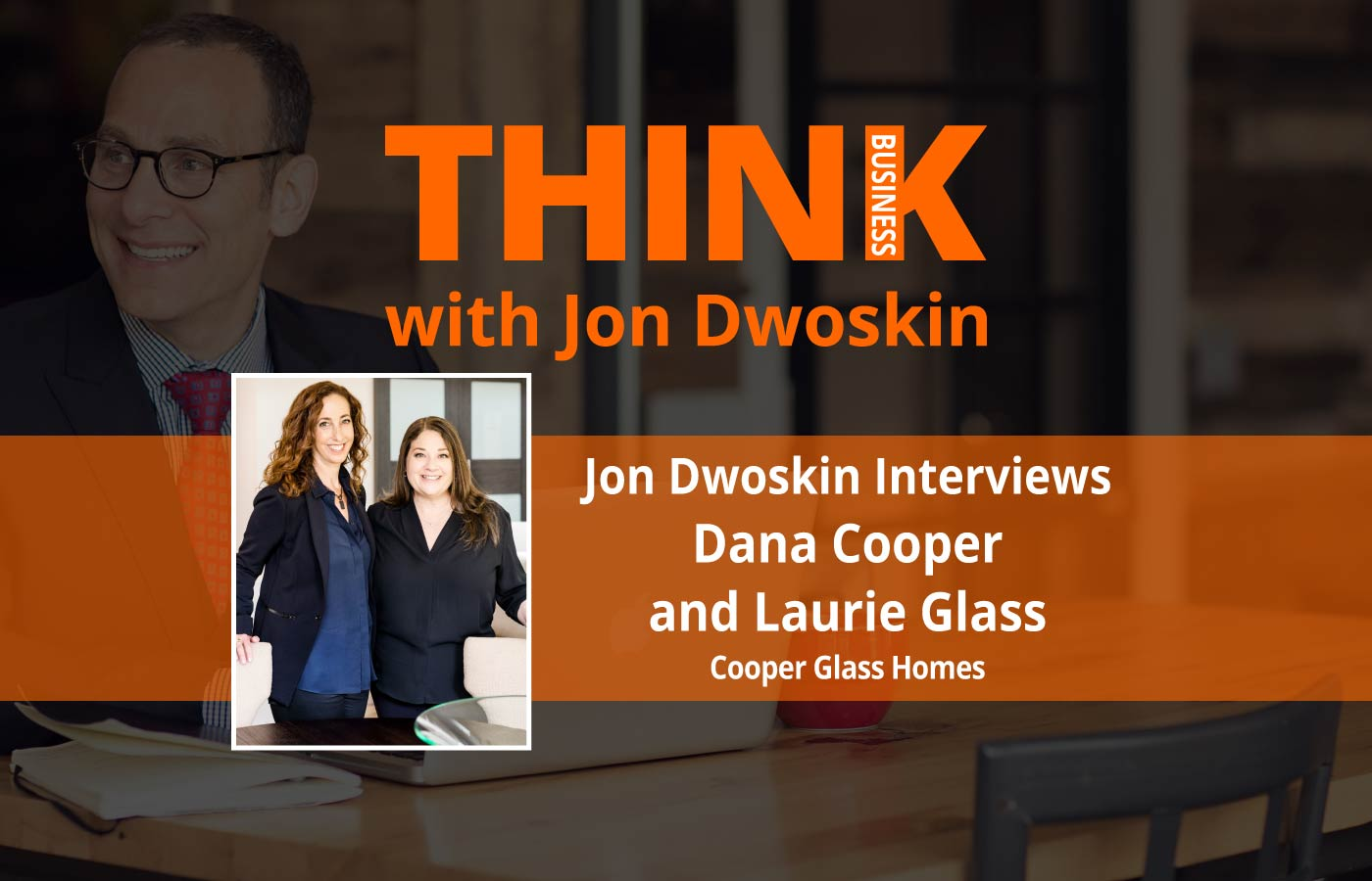 THINK Business Podcast: Jon Dwoskin Interviews Dana Cooper and Laurie Glass, Cooper Glass Homes