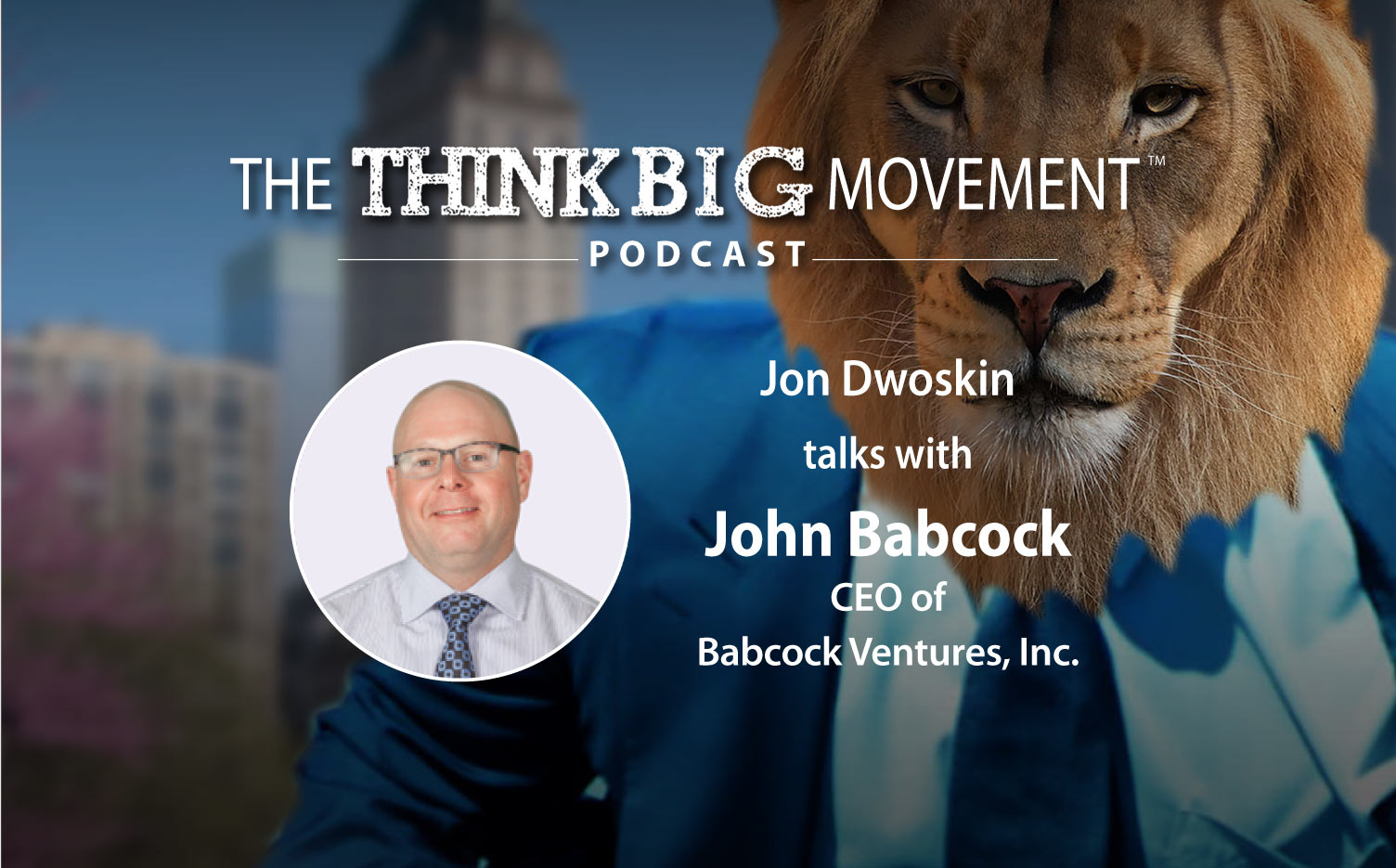 The Think Big Podcast - Jon Dwoskin Interviews John Babcock, CEO of Babcock Ventures, Inc.