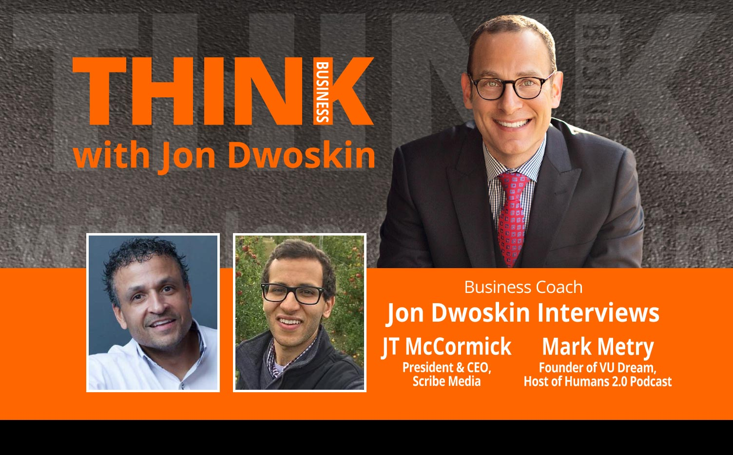 THINK Business Podcast: Jon Dwoskin Interviews JT McCormick President & CEO at Scribe Media and Mark Metry, Founder of VU Dream and Host of Humans 2.0 Podcast