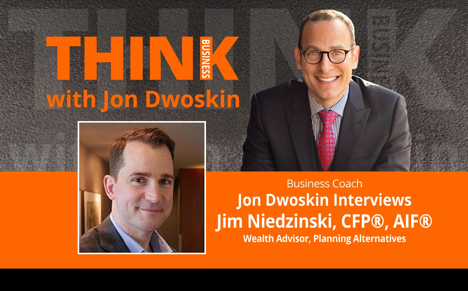 THINK Business Podcast: Jon Dwoskin Interviews Jim Niedzinski, CFP®, AIF®, Wealth Advisor, Planning Alternatives
