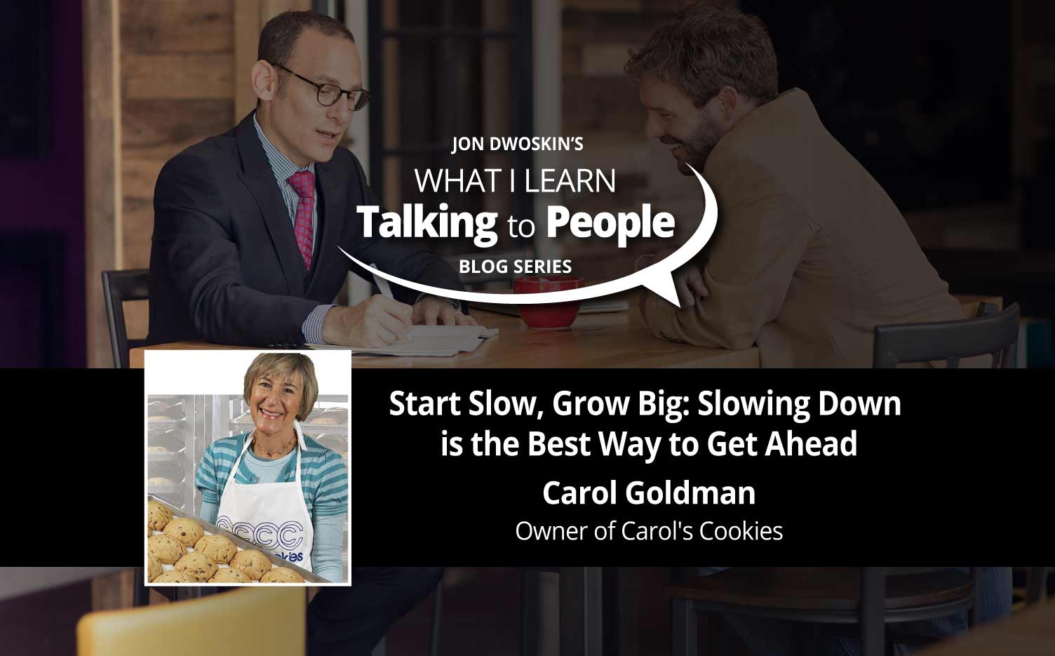 Jon Dwoskin Business Blog:  What I Learn Talking to People Blog: Start Slow, Grow Big: Slowing Down is the Best Way to Get Ahead - Carol Goldman
