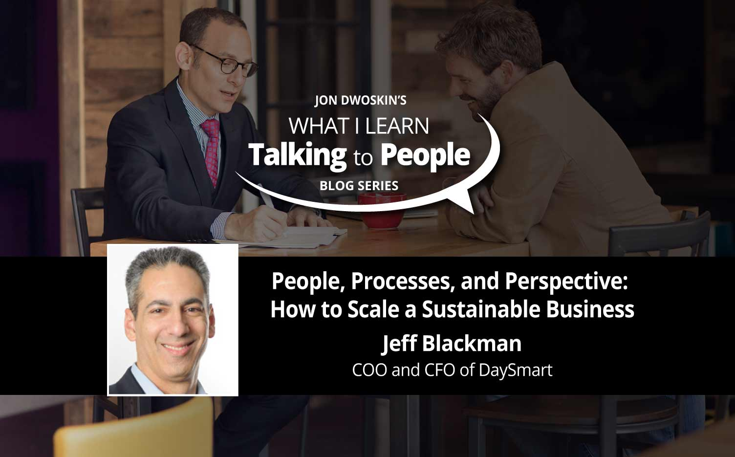 Jon Dwoskin's What I Learn Talking to People Blog: People, Processes, and Perspective: How to Scale a Sustainable Business - featuring Jeff Blackman