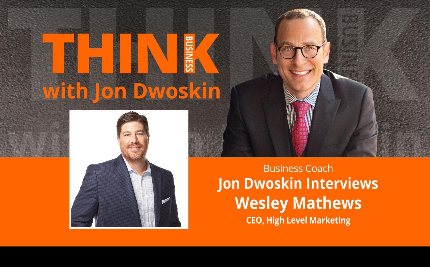 THINK Business Podcast: Jon Dwoskin Interviews Wesley Mathews, CEO, High Level Marketing