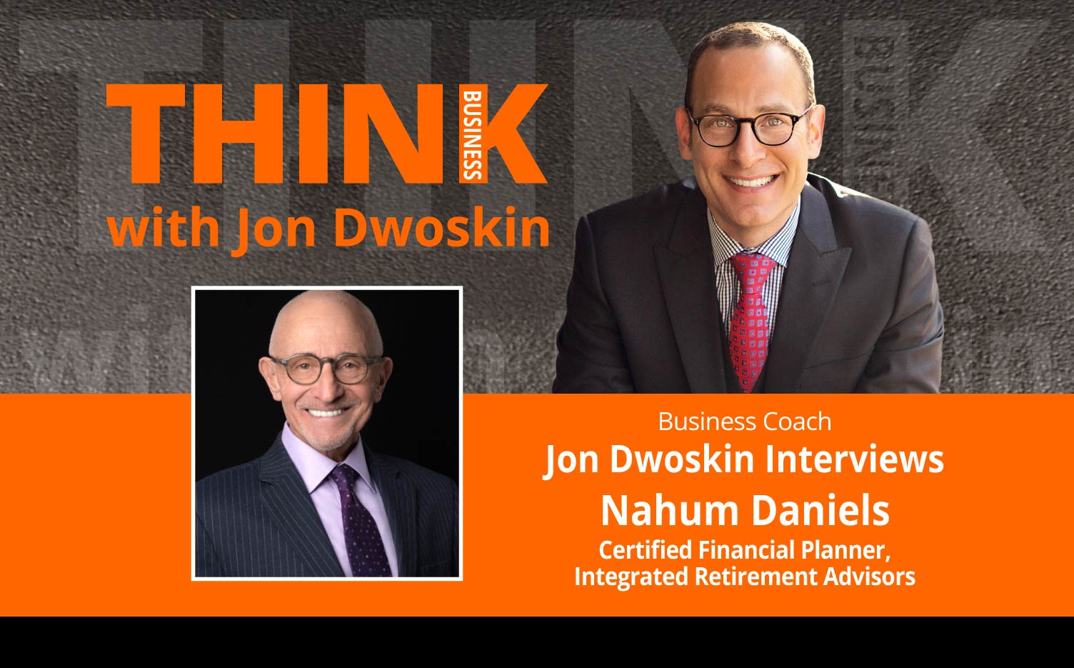 THINK Business Podcast: Jon Dwoskin Interviews Nahum Daniels, Certified Financial Planner, Integrated Retirement Advisors