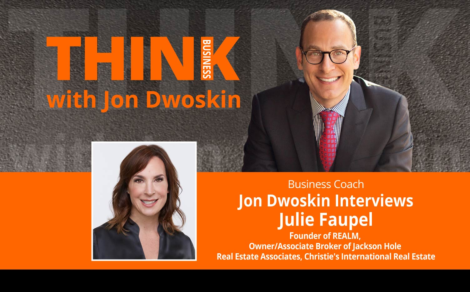 THINK Business Podcast: Jon Dwoskin Interviews Julie Faupel, Founder of REALM, Owner/Associate Broker of Jackson Hole Real Estate Associates, Christie's International Real Estate