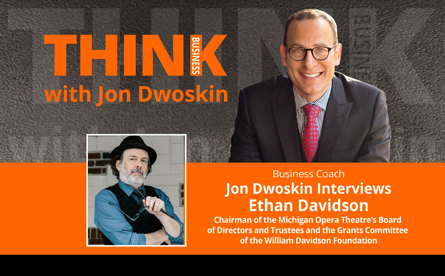 THINK Business Podcast: Jon Dwoskin Interviews Ethan Davidson, Chairman of the Michigan Opera Theatre's Board of Directors and Trustees and the Grants Committee of the William Davidson Foundation