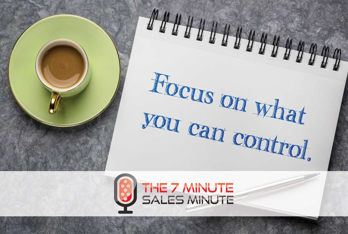 7 Minute Sales Minute Podcast - Season 13 - Episode 14 - Finding A New Center - image of paper that reads - focus on what you can control
