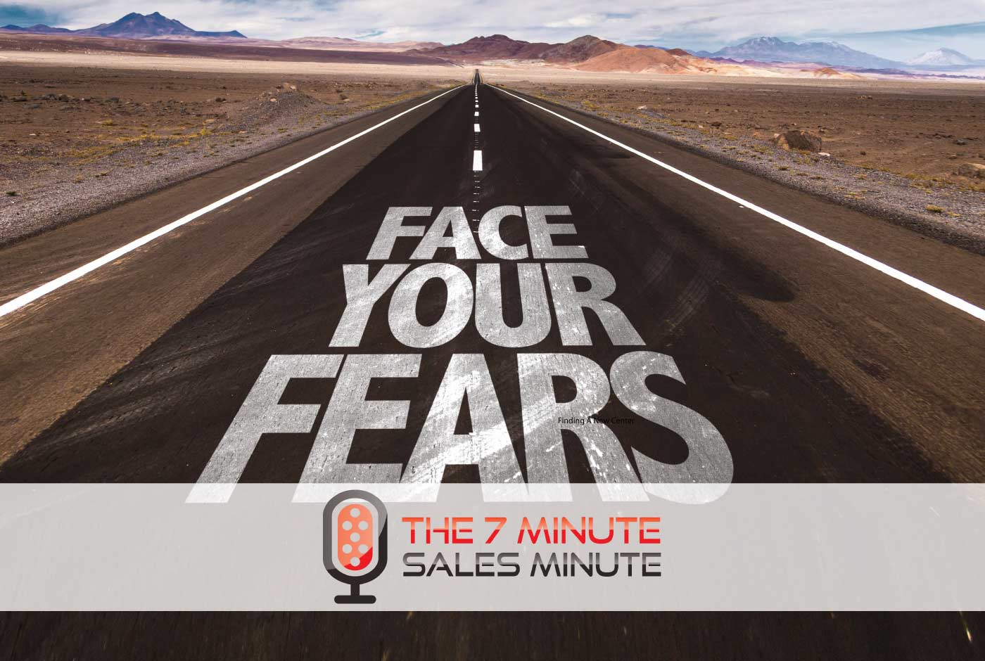 7 Minute Sales Minute Podcast - Season 13 - Episode 13 - Bite Sized: Run To The Fire - image of road that says - face your fears