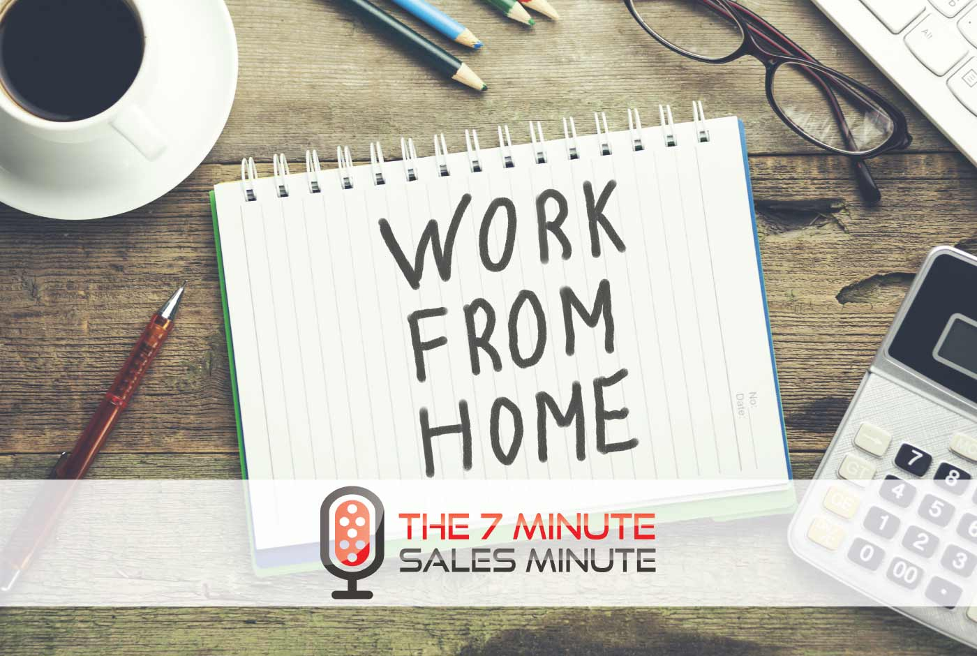 7 Minute Sales Minute Podcast - Season 13 - Episode 12 - Go To Work... From Home