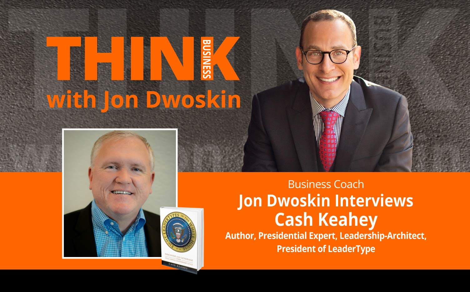 THINK Business Podcast: Jon Dwoskin Interviews Cash Keahey, Author, Presidential Expert, Leadership-Architect, President of LeaderType