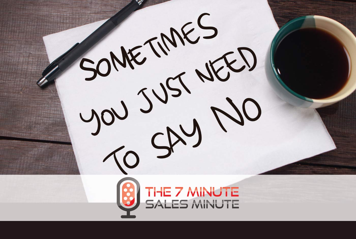 7 Minute Sales Minute Podcast: Season 13 - Episode 22 - It's OK To Say No