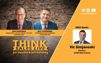 THINK Sales LIVE: Jon Dwoskin and Jeff Gunsberg Talk with Vic Simjanoski, Realtor, DOBI Real Estate