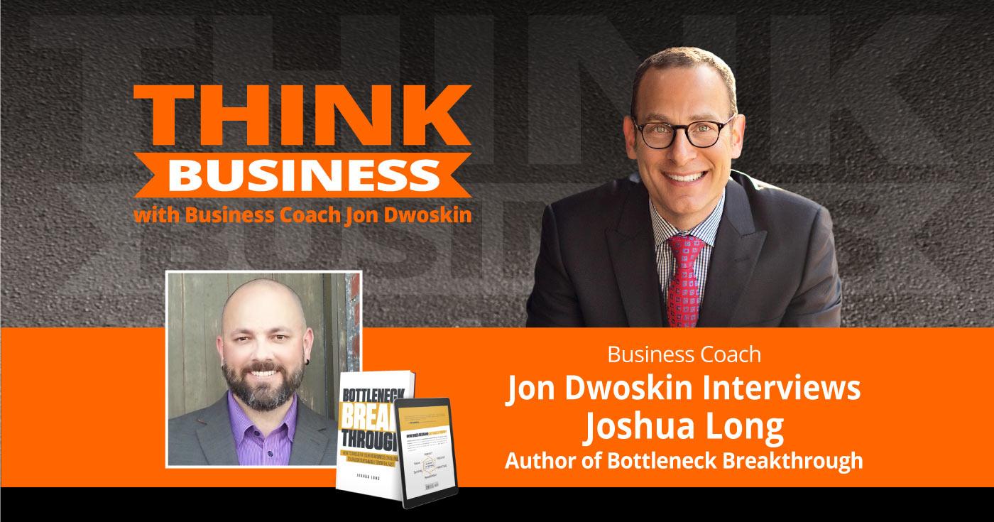 THINK Business Podcast: Jon Dwoskin Talks with Joshua Long, Author of Bottleneck Breakthrough