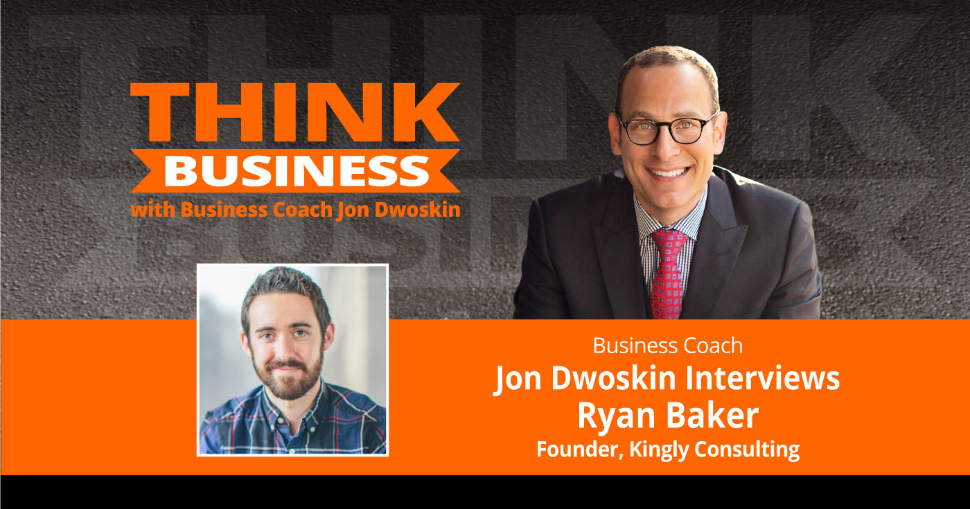 THINK Business Podcast: Jon Dwoskin Talks with Ryan Baker, Founder, Kingly Consulting