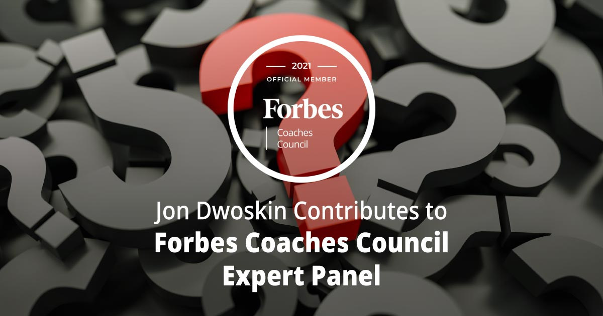 Jon Dwoskin Contributes to Forbes Coaches Council Expert Panel: 15 Essential Questions Coaches Ask To Uncover A New Client's Goals
