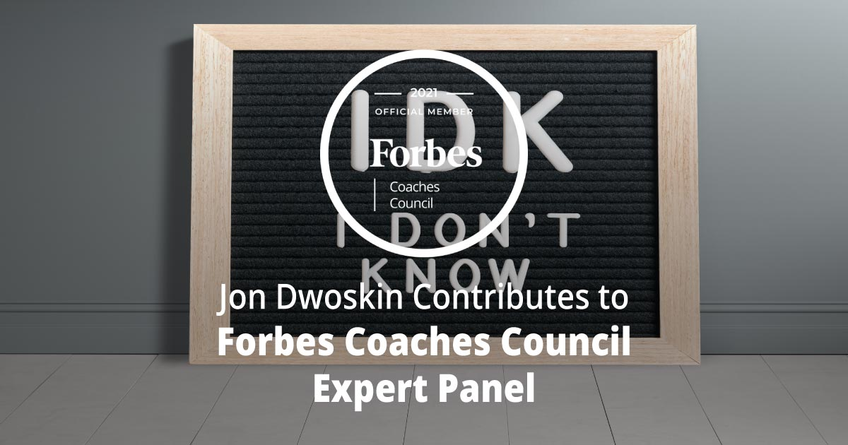 Jon Dwoskin Contributes to Forbes Coaches Council Expert Panel: How To Get Comfortable With Not Knowing: 15 Leadership Tips