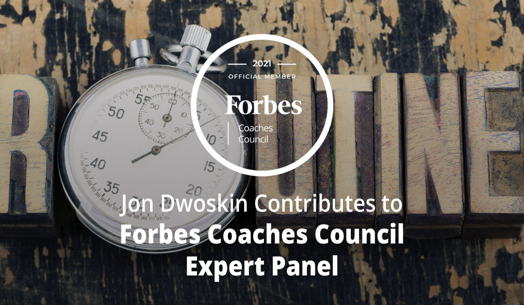 Jon Dwoskin Contributes to Forbes Coaches Council Expert Panel: 10 Ways To Develop A Fun Routine For Staying Disciplined At Work